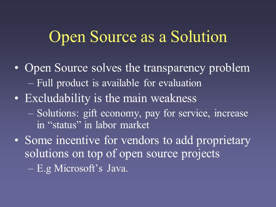 Open Source as a Solution Open Source solves the transparency problem –Full product is available for evaluation Excludability is the main weakness –Solutions: gift economy, pay for service, increase in status in labor market Some incentive for vendors to add proprietary solutions on top of open source projects –E.g Microsofts Java.