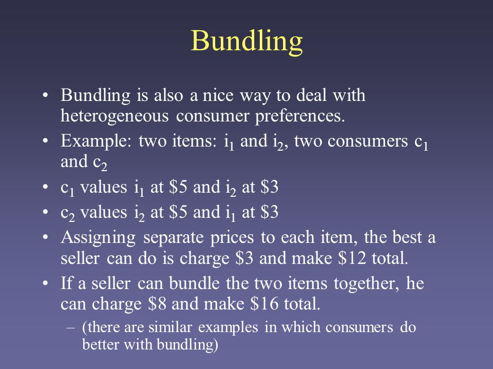 Bundling Bundling is also a nice way to deal with heterogeneous consumer preferences.