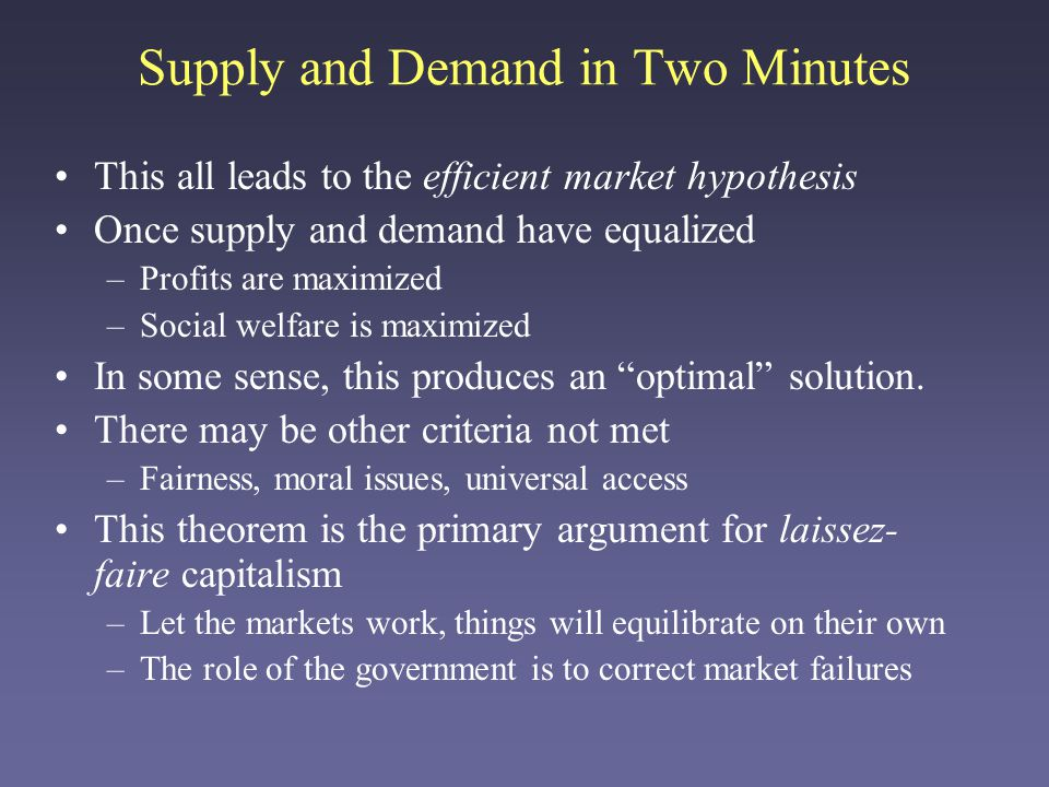 Supply and Demand in Two Minutes This all leads to the efficient market hypothesis Once supply and demand have equalized –Profits are maximized –Social welfare is maximized In some sense, this produces an optimal solution.