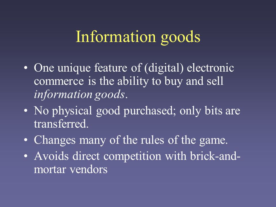 Information goods One unique feature of (digital) electronic commerce is the ability to buy and sell information goods.