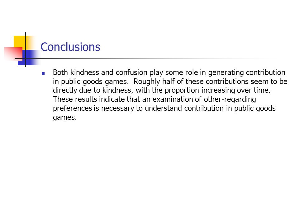 Conclusions Both kindness and confusion play some role in generating contribution in public goods games. Roughly half of these contributions seem to b