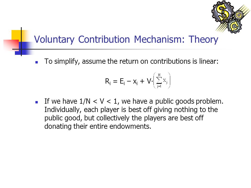 Voluntary Contribution Mechanism: Theory To simplify, assume the return on contributions is linear: R i = E i – x i + V If we have 1/N < V < 1, we hav