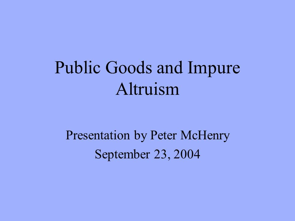 Public Goods and Impure Altruism Presentation by Peter McHenry September 23, 2004