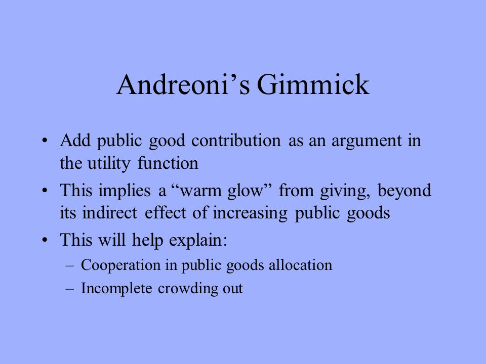 Andreonis Gimmick Add public good contribution as an argument in the utility function This implies a warm glow from giving, beyond its indirect effect of increasing public goods This will help explain: –Cooperation in public goods allocation –Incomplete crowding out