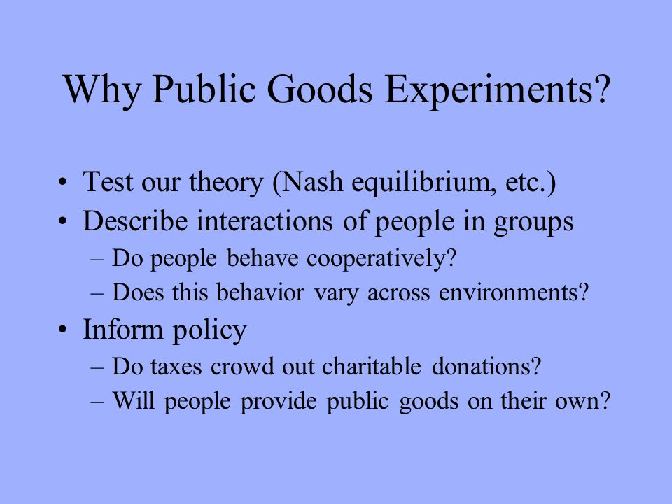 Major Experiments in Public Goods Drawing from John Ledyard chapter in The Handbook of Experimental Economics Several disciplines: –Sociology (Marwell at Wisconsin) –Psychology (Dawes at Oregon) –Political Science (Orbell at Oregon and Carnegie- Mellon) –Economics (Isaac and Walker at Arizona and Indiana)