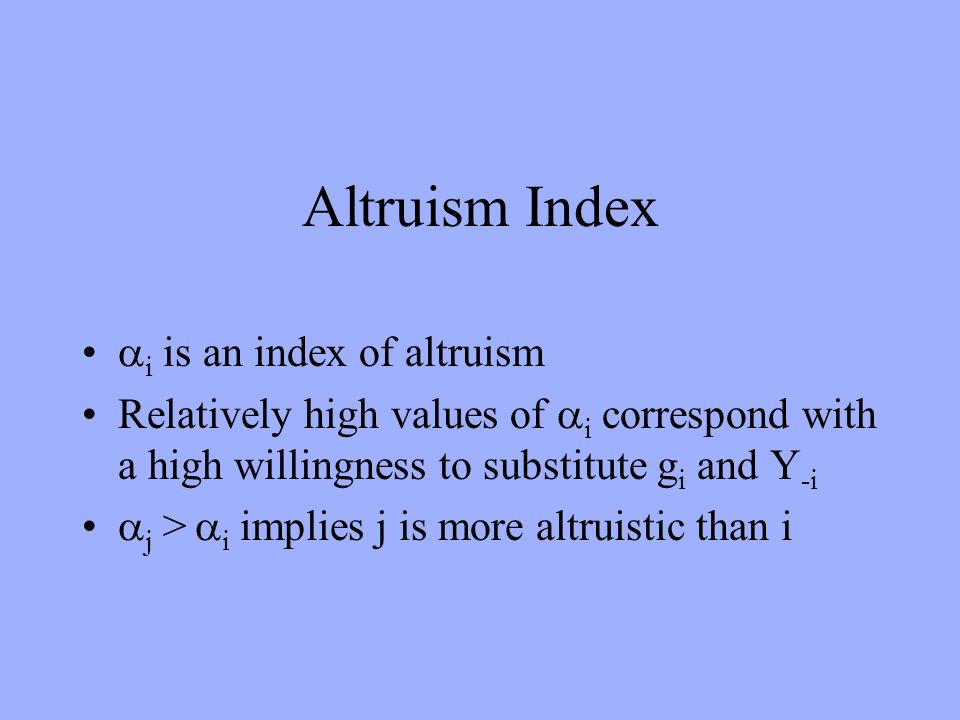 Altruism Index i is an index of altruism Relatively high values of i correspond with a high willingness to substitute g i and Y -i j > i implies j is more altruistic than i