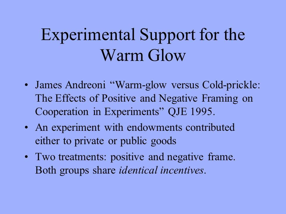 Experimental Support for the Warm Glow James Andreoni Warm-glow versus Cold-prickle: The Effects of Positive and Negative Framing on Cooperation in Experiments QJE 1995.