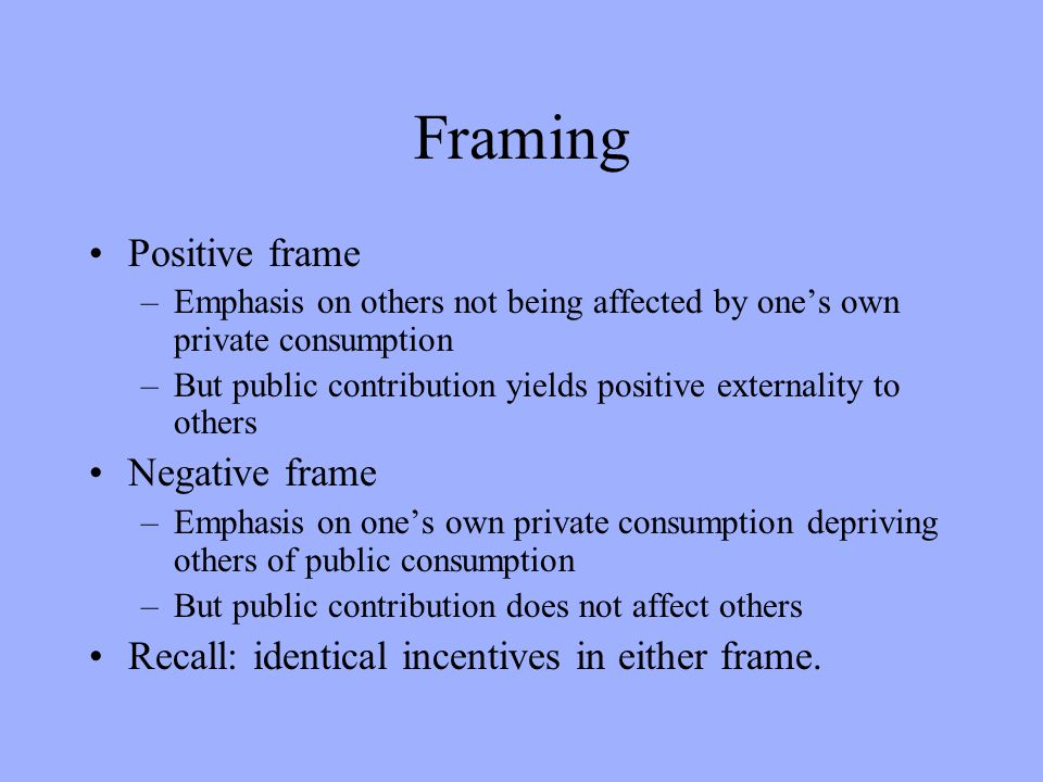Framing Positive frame –Emphasis on others not being affected by ones own private consumption –But public contribution yields positive externality to others Negative frame –Emphasis on ones own private consumption depriving others of public consumption –But public contribution does not affect others Recall: identical incentives in either frame.