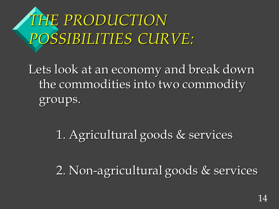14 THE PRODUCTION POSSIBILITIES CURVE: Lets look at an economy and break down the commodities into two commodity groups. 1. Agricultural goods & servi