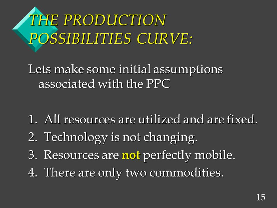 15 THE PRODUCTION POSSIBILITIES CURVE: Lets make some initial assumptions associated with the PPC 1.