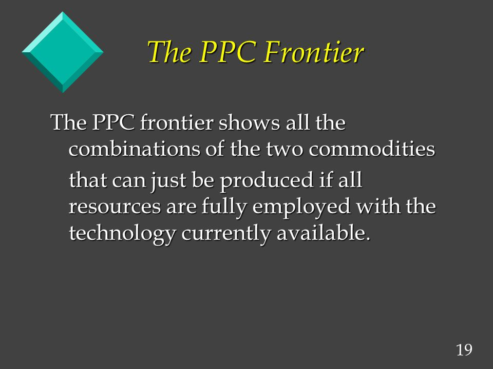 19 The PPC Frontier The PPC frontier shows all the combinations of the two commodities that can just be produced if all resources are fully employed with the technology currently available.