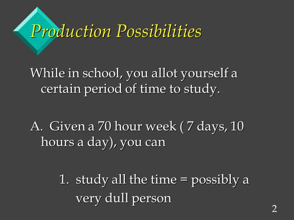 2 While in school, you allot yourself a certain period of time to study. A. Given a 70 hour week ( 7 days, 10 hours a day), you can 1. study all the t
