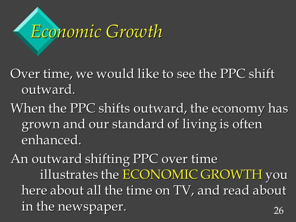 26 Economic Growth Over time, we would like to see the PPC shift outward. When the PPC shifts outward, the economy has grown and our standard of livin