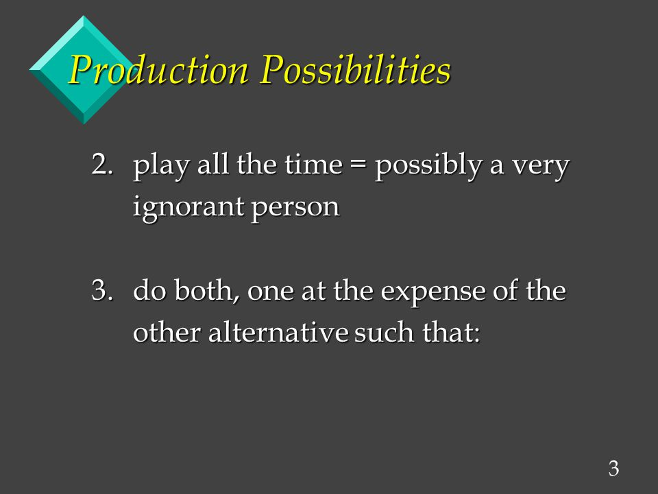 3 Production Possibilities 2.play all the time = possibly a very ignorant person ignorant person 3.do both, one at the expense of the other alternative such that: other alternative such that: