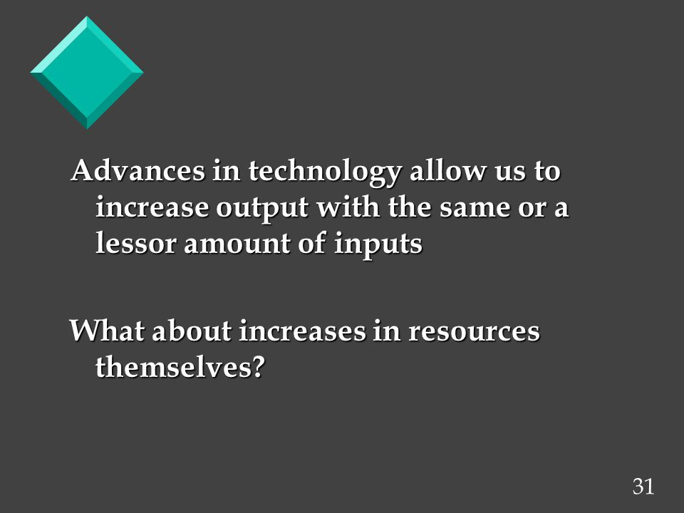 31 Advances in technology allow us to increase output with the same or a lessor amount of inputs What about increases in resources themselves?