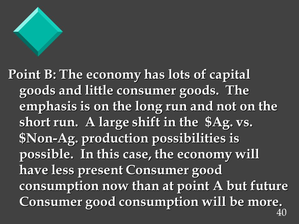 40 Point B: The economy has lots of capital goods and little consumer goods. The emphasis is on the long run and not on the short run. A large shift i