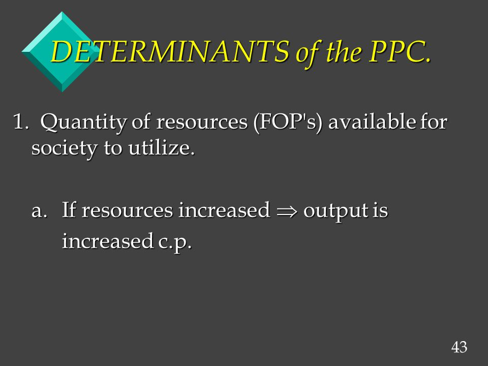 43 DETERMINANTS of the PPC. 1. Quantity of resources (FOP s) available for society to utilize.