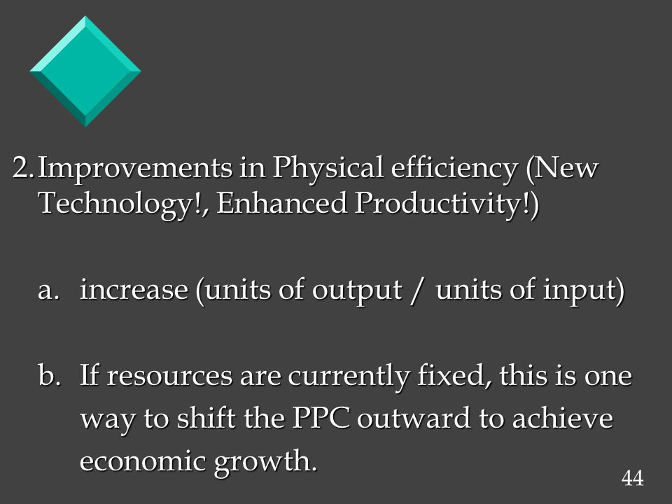 44 2.Improvements in Physical efficiency (New Technology!, Enhanced Productivity!) a.increase (units of output / units of input) b.If resources are currently fixed, this is one way to shift the PPC outward to achieve economic growth.