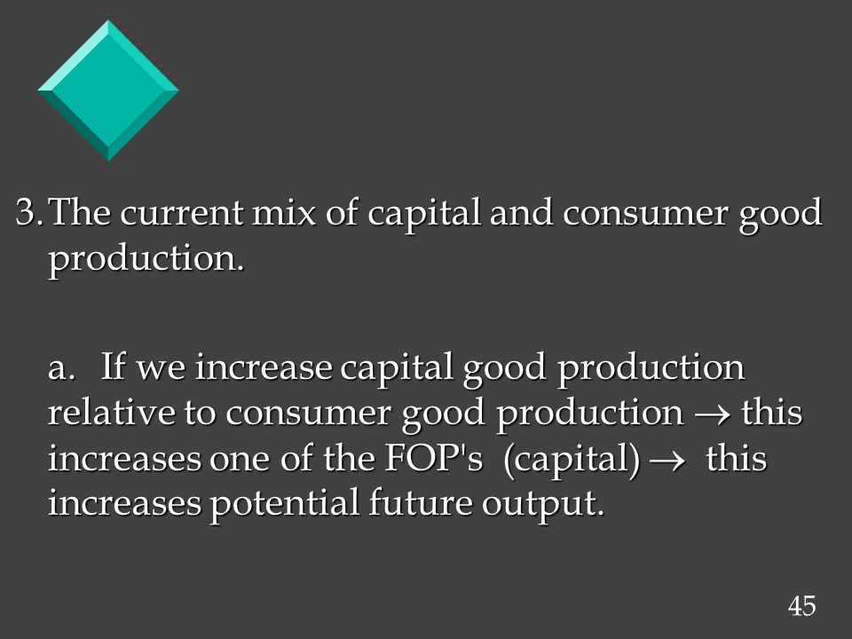 45 3.The current mix of capital and consumer good production. a.If we increase capital good production relative to consumer good production this incre