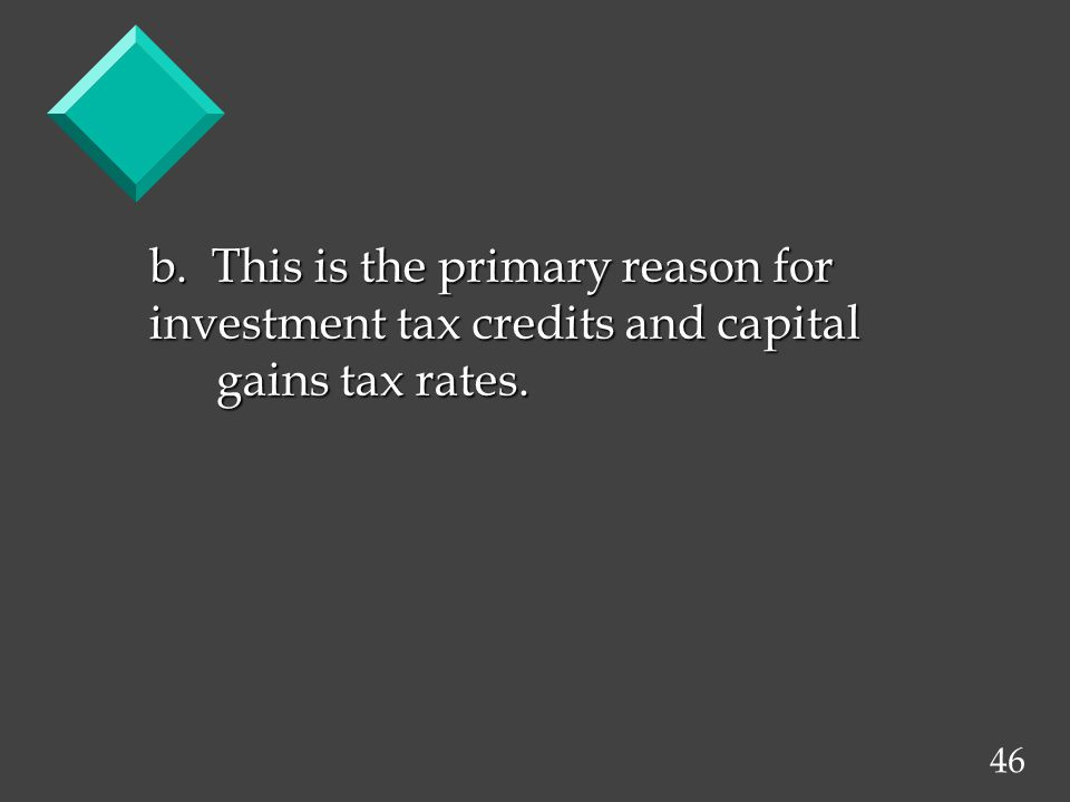 46 b. This is the primary reason for investment tax credits and capital gains tax rates.