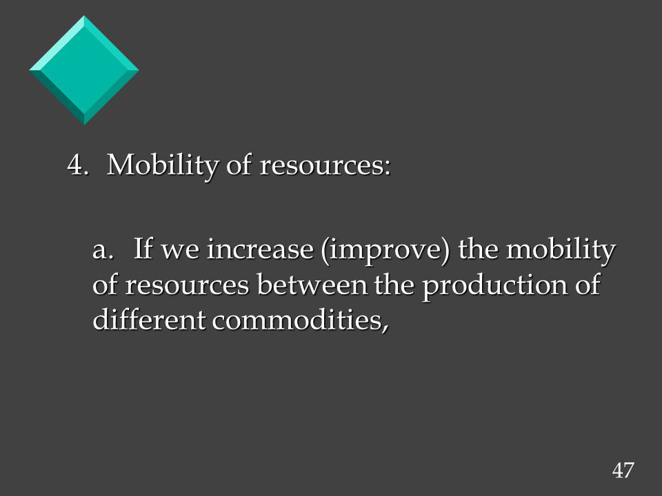 47 4. Mobility of resources: a.If we increase (improve) the mobility of resources between the production of different commodities,