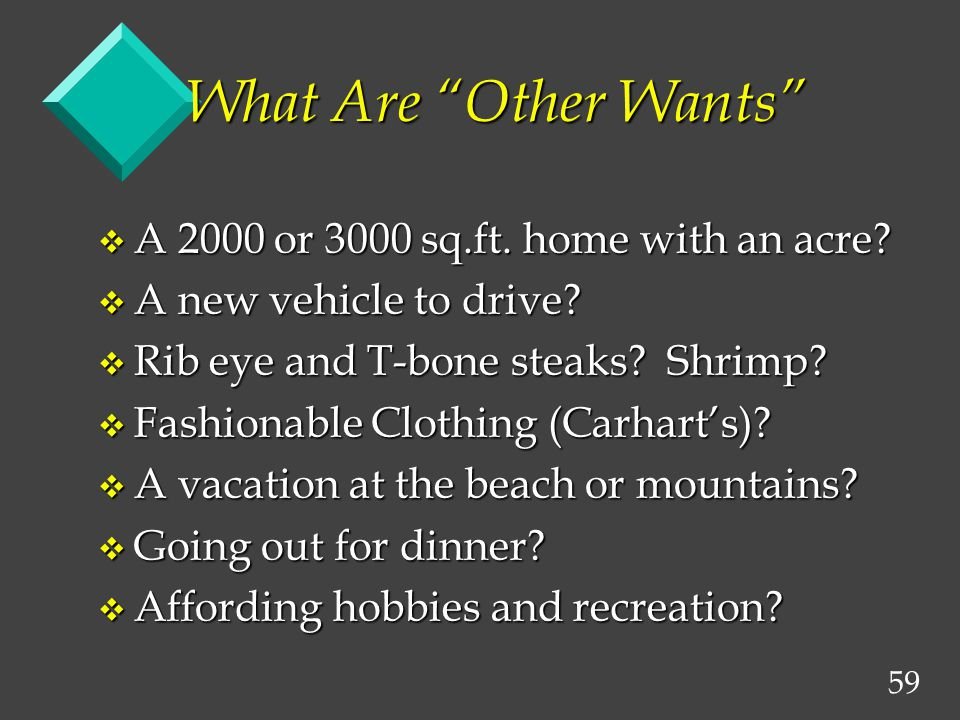59 What Are Other Wants v A 2000 or 3000 sq.ft. home with an acre? v A new vehicle to drive? v Rib eye and T-bone steaks? Shrimp? v Fashionable Clothi