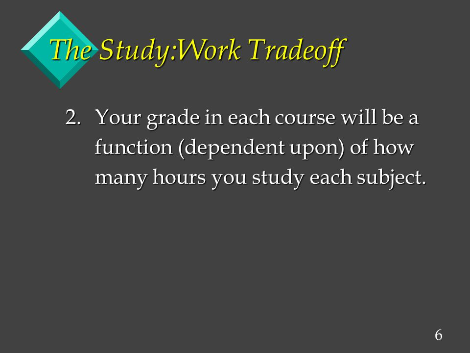 6 The Study:Work Tradeoff 2.Your grade in each course will be a function (dependent upon) of how function (dependent upon) of how many hours you study each subject.