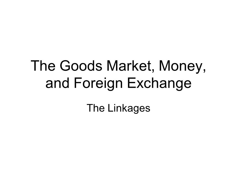 The Goods Market, Money, and Foreign Exchange The Linkages