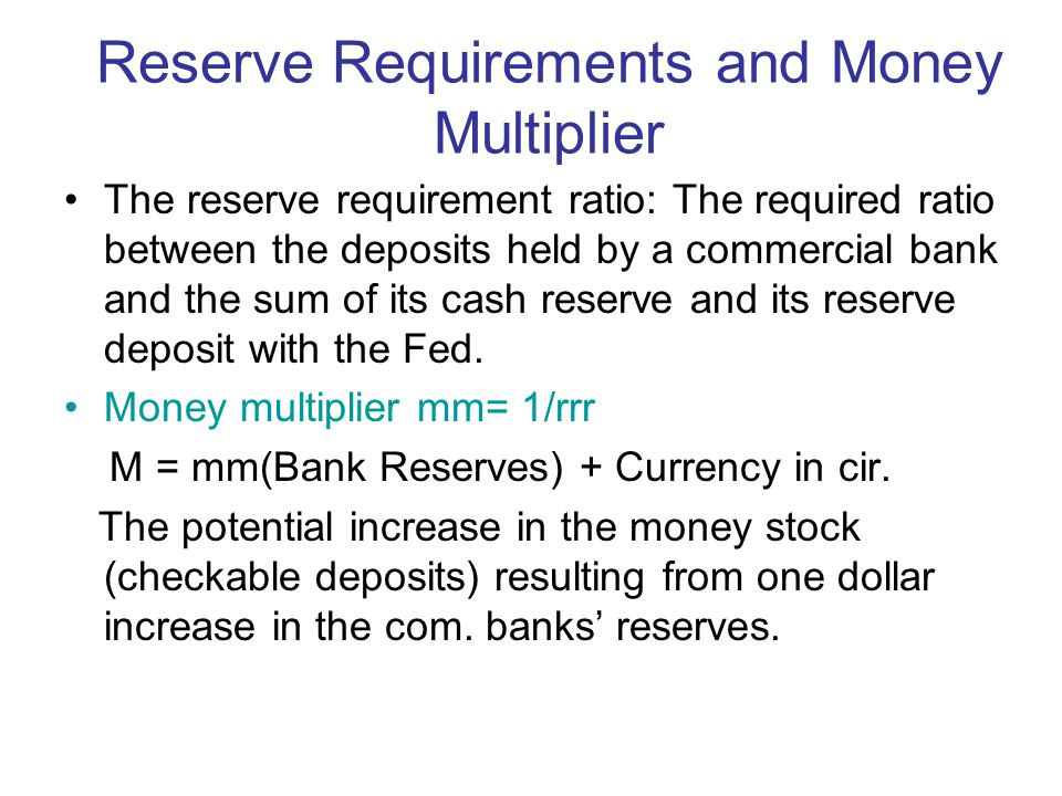 Reserve Requirements and Money Multiplier The reserve requirement ratio: The required ratio between the deposits held by a commercial bank and the sum