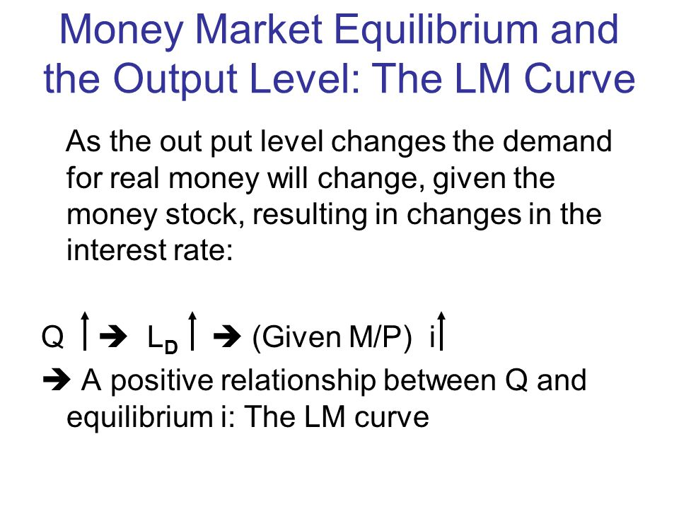 Money Market Equilibrium and the Output Level: The LM Curve As the out put level changes the demand for real money will change, given the money stock, resulting in changes in the interest rate: Q L D (Given M/P) i A positive relationship between Q and equilibrium i: The LM curve