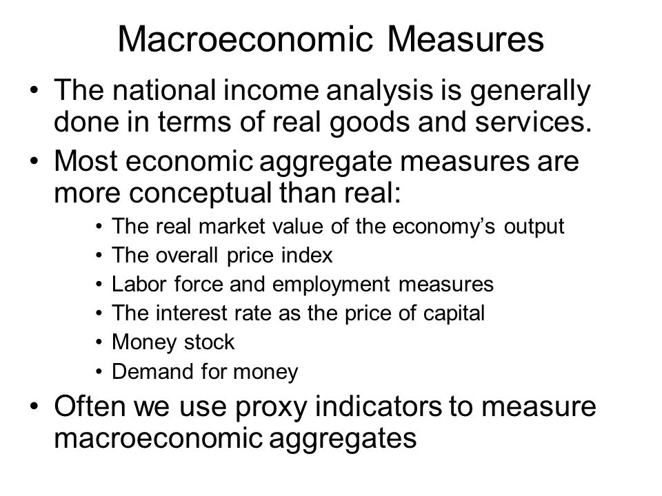 Macroeconomic Measures The national income analysis is generally done in terms of real goods and services.