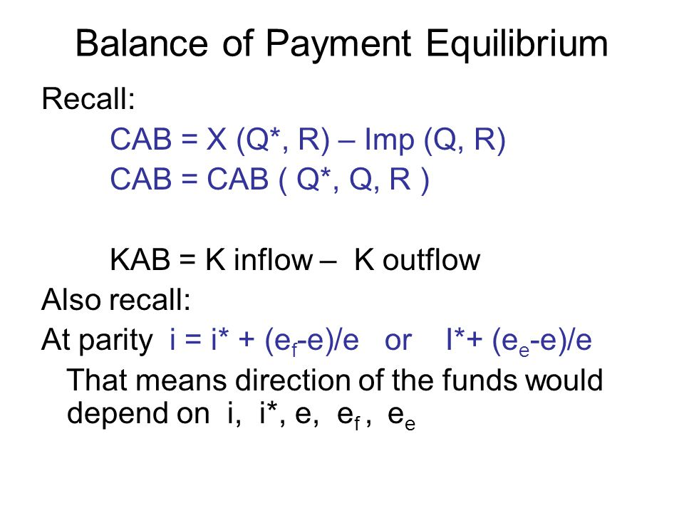 Balance of Payment Equilibrium Recall: CAB = X (Q*, R) – Imp (Q, R) CAB = CAB ( Q*, Q, R ) KAB = K inflow – K outflow Also recall: At parity i = i* + (e f -e)/e or I*+ (e e -e)/e That means direction of the funds would depend on i, i*, e, e f, e e