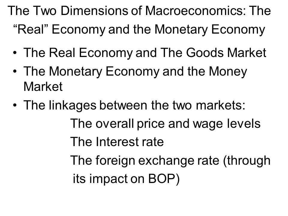 The Two Dimensions of Macroeconomics: The Real Economy and the Monetary Economy The Real Economy and The Goods Market The Monetary Economy and the Mon