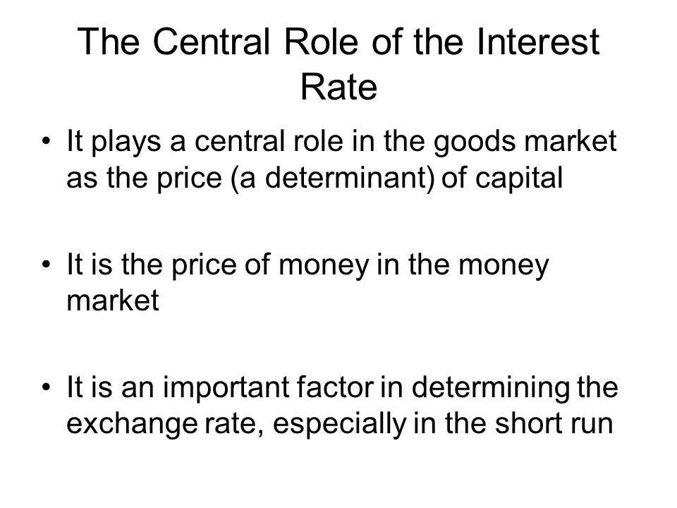The Central Role of the Interest Rate It plays a central role in the goods market as the price (a determinant) of capital It is the price of money in the money market It is an important factor in determining the exchange rate, especially in the short run