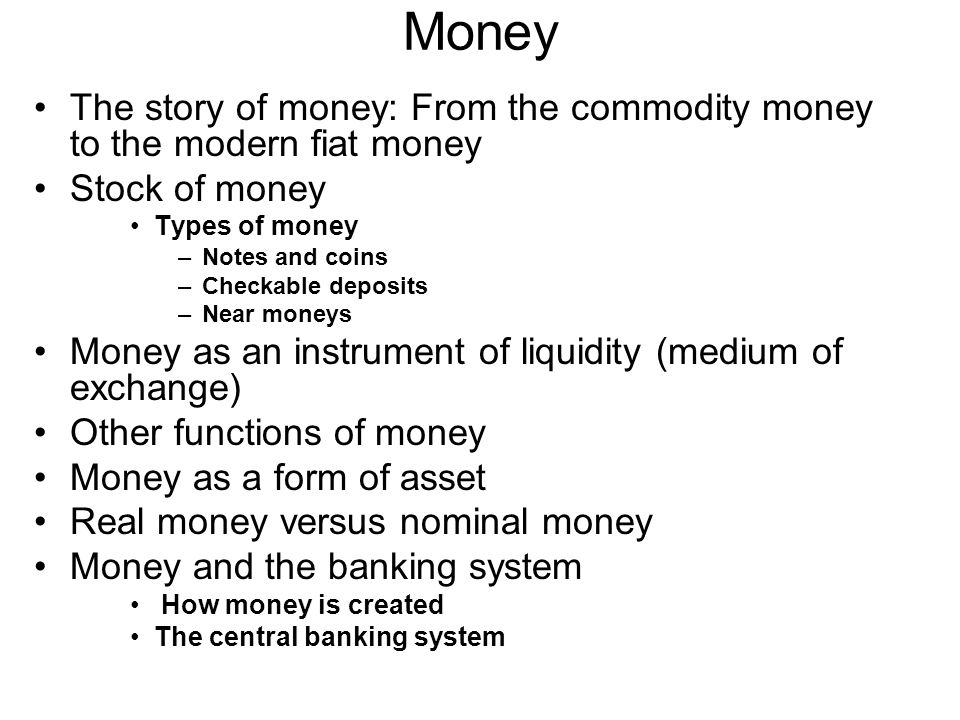 Money The story of money: From the commodity money to the modern fiat money Stock of money Types of money –Notes and coins –Checkable deposits –Near moneys Money as an instrument of liquidity (medium of exchange) Other functions of money Money as a form of asset Real money versus nominal money Money and the banking system How money is created The central banking system