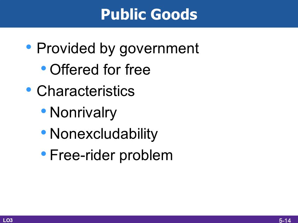 Public Goods Provided by government Offered for free Characteristics Nonrivalry Nonexcludability Free-rider problem LO3 5-14