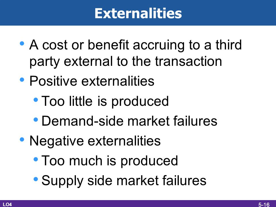 Externalities A cost or benefit accruing to a third party external to the transaction Positive externalities Too little is produced Demand-side market