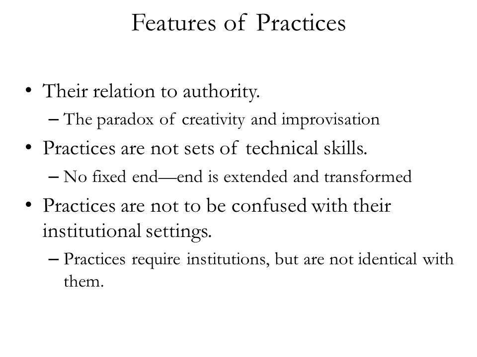 Features of Practices Their relation to authority. – The paradox of creativity and improvisation Practices are not sets of technical skills. – No fixe