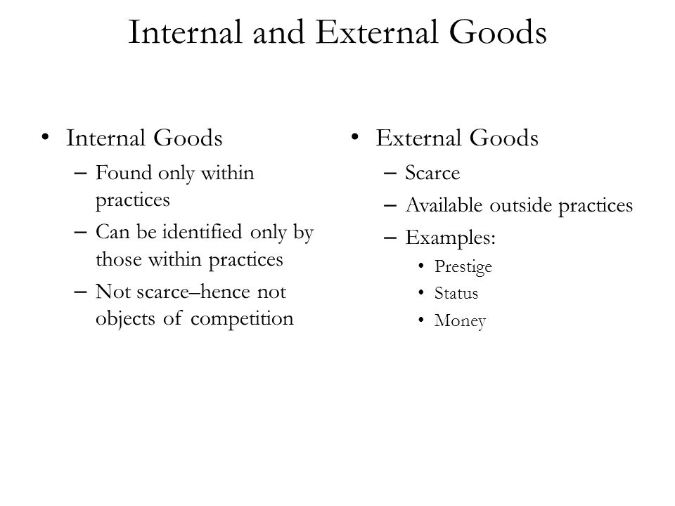 Internal and External Goods Internal Goods – Found only within practices – Can be identified only by those within practices – Not scarce–hence not obj