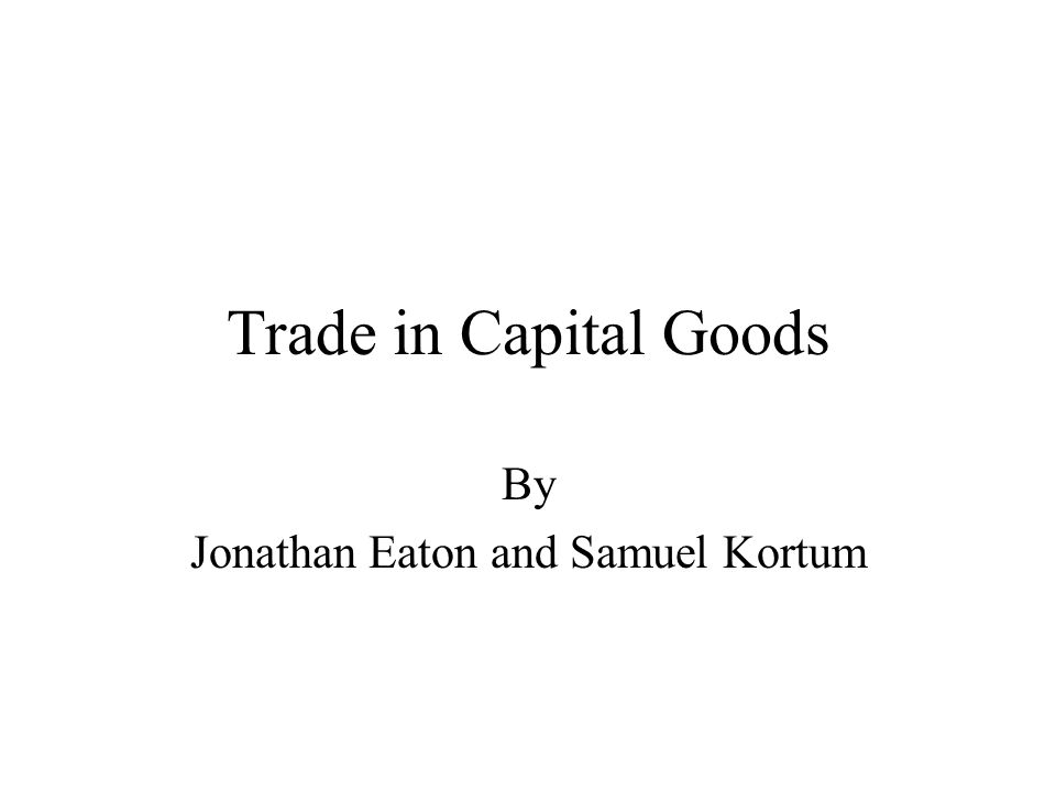 Trade in Capital Goods By Jonathan Eaton and Samuel Kortum
