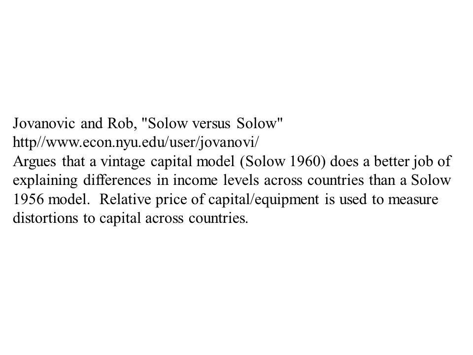 Jovanovic and Rob, Solow versus Solow http//  Argues that a vintage capital model (Solow 1960) does a better job of explaining differences in income levels across countries than a Solow 1956 model.