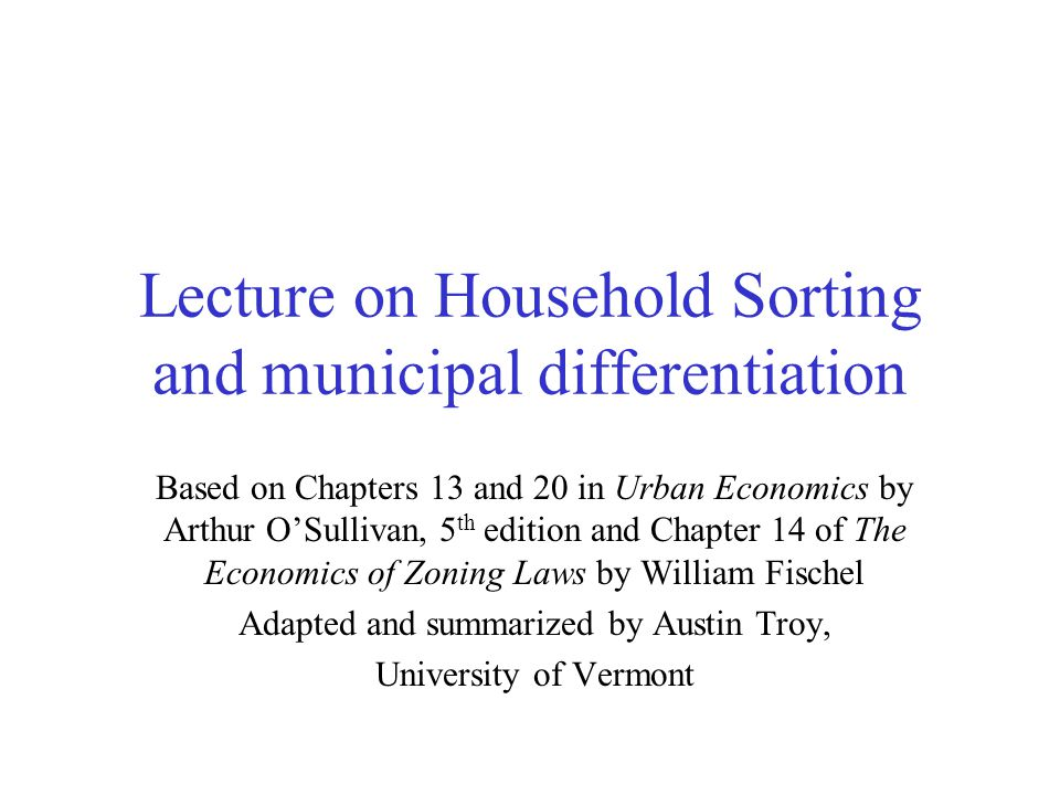 Lecture on Household Sorting and municipal differentiation Based on Chapters 13 and 20 in Urban Economics by Arthur OSullivan, 5 th edition and Chapte