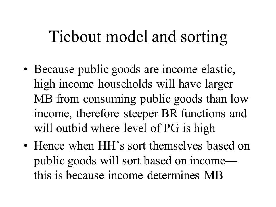 Tiebout model and sorting Because public goods are income elastic, high income households will have larger MB from consuming public goods than low inc