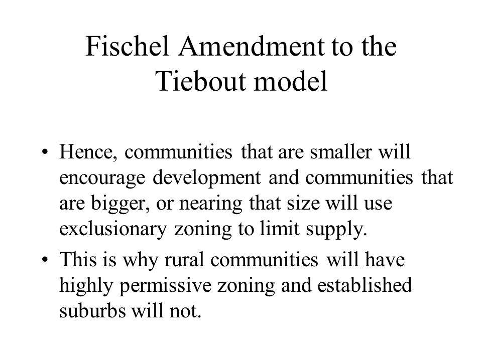 Fischel Amendment to the Tiebout model Hence, communities that are smaller will encourage development and communities that are bigger, or nearing that
