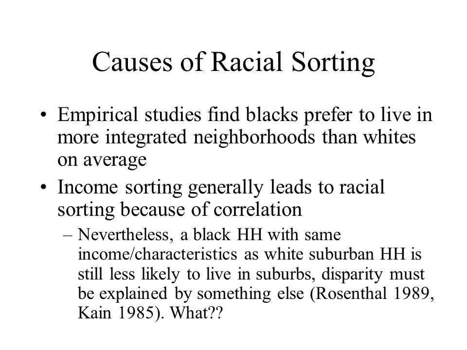 Causes of Racial Sorting Empirical studies find blacks prefer to live in more integrated neighborhoods than whites on average Income sorting generally