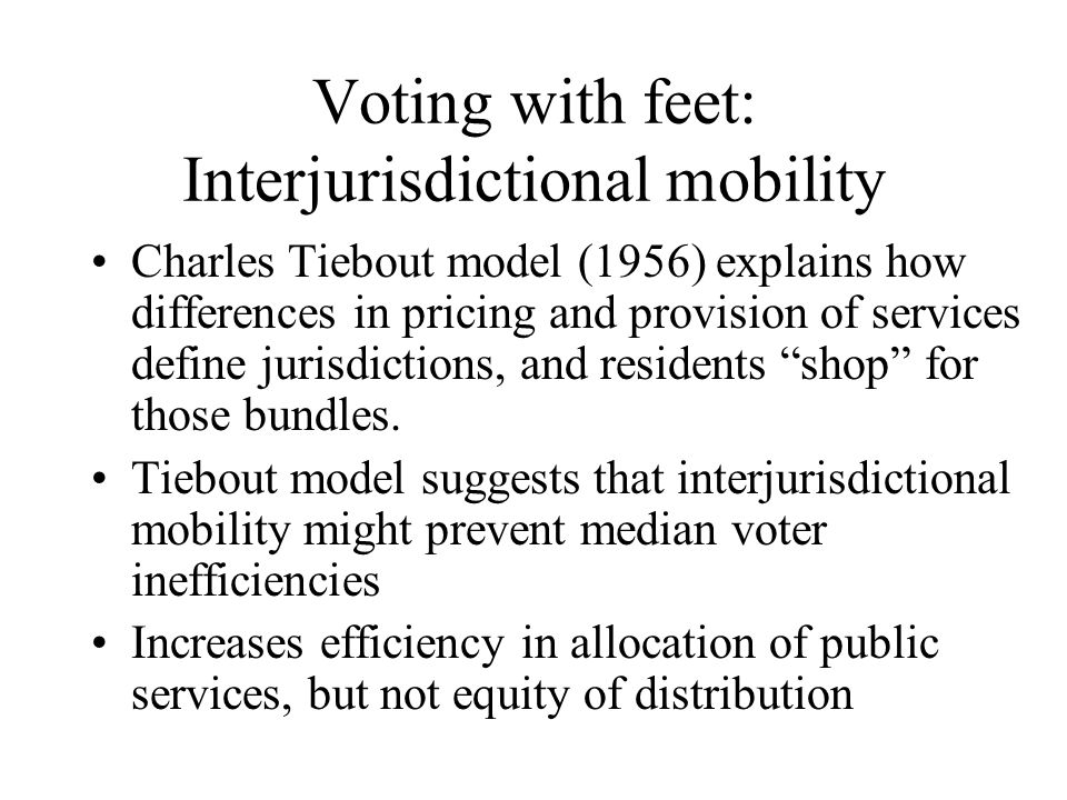 Voting with feet: Interjurisdictional mobility In the model, households sort themselves according to housing consumption and public goods consumption into homogeneous communities Hence residents go to where their preferences are, rather than imposing their preferences on those who dont want them Essentially provides market for public services