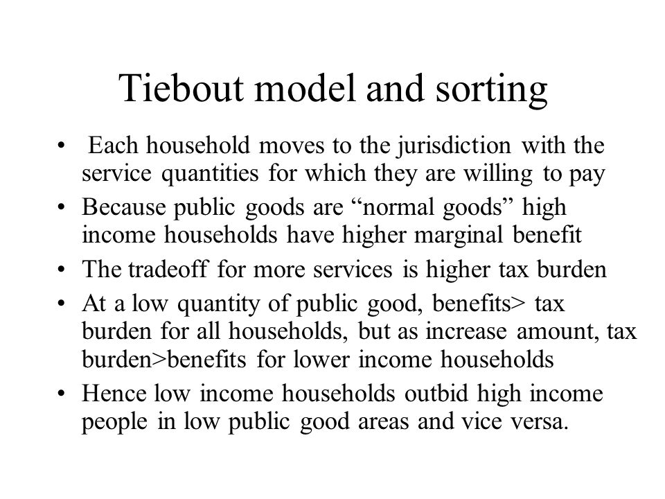 Tiebout model and sorting Each household moves to the jurisdiction with the service quantities for which they are willing to pay Because public goods