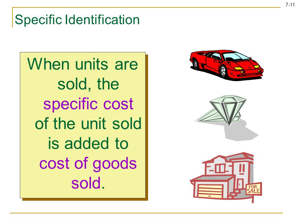 7-11 Specific Identification When units are sold, the specific cost of the unit sold is added to cost of goods sold.