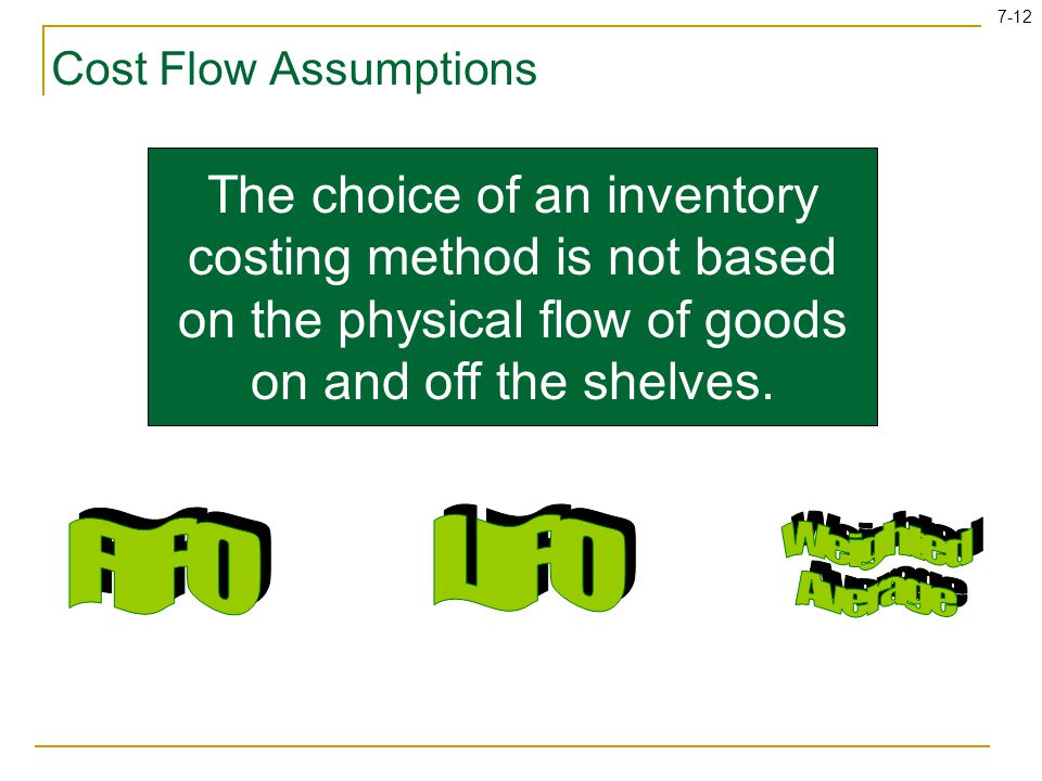 7-12 Cost Flow Assumptions The choice of an inventory costing method is not based on the physical flow of goods on and off the shelves.