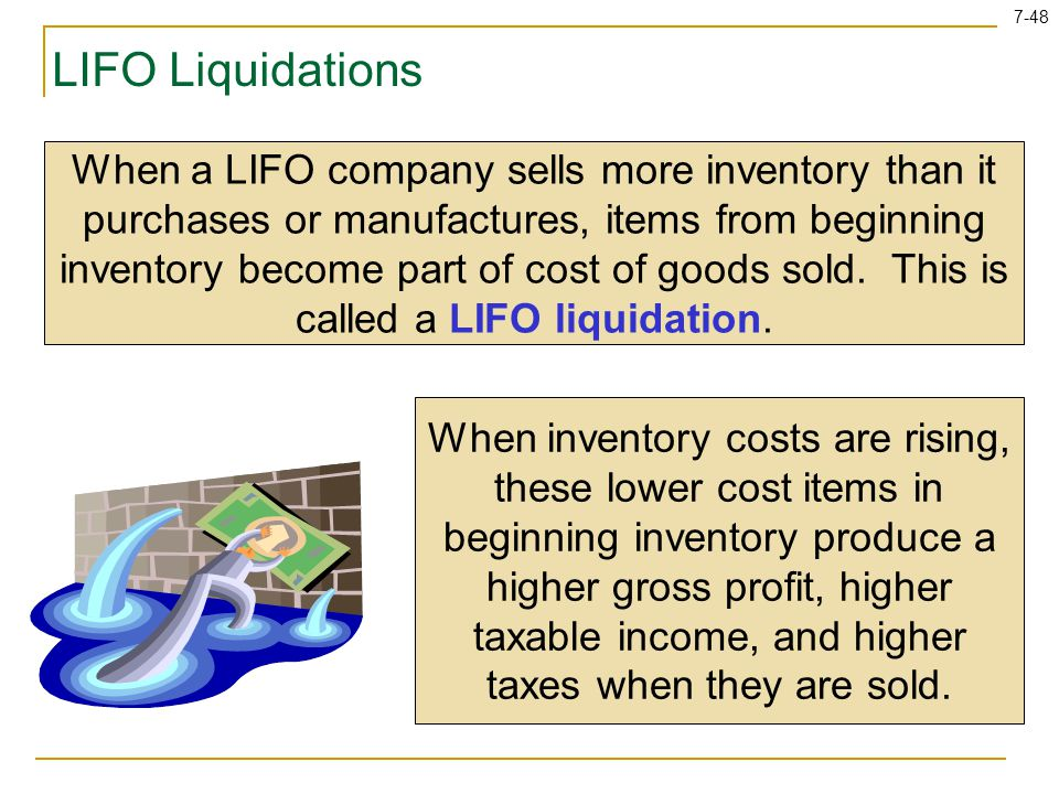 7-48 LIFO Liquidations When a LIFO company sells more inventory than it purchases or manufactures, items from beginning inventory become part of cost